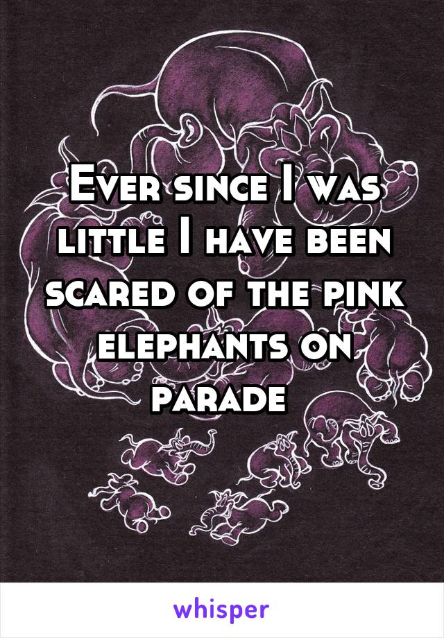 Ever since I was little I have been scared of the pink elephants on parade