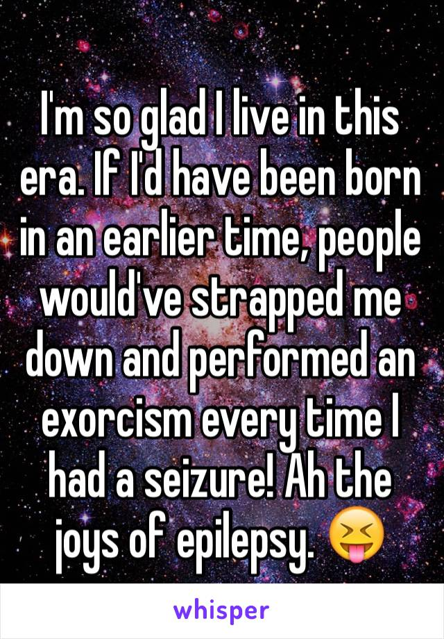 I'm so glad I live in this era. If I'd have been born in an earlier time, people would've strapped me down and performed an exorcism every time I had a seizure! Ah the joys of epilepsy. 😝