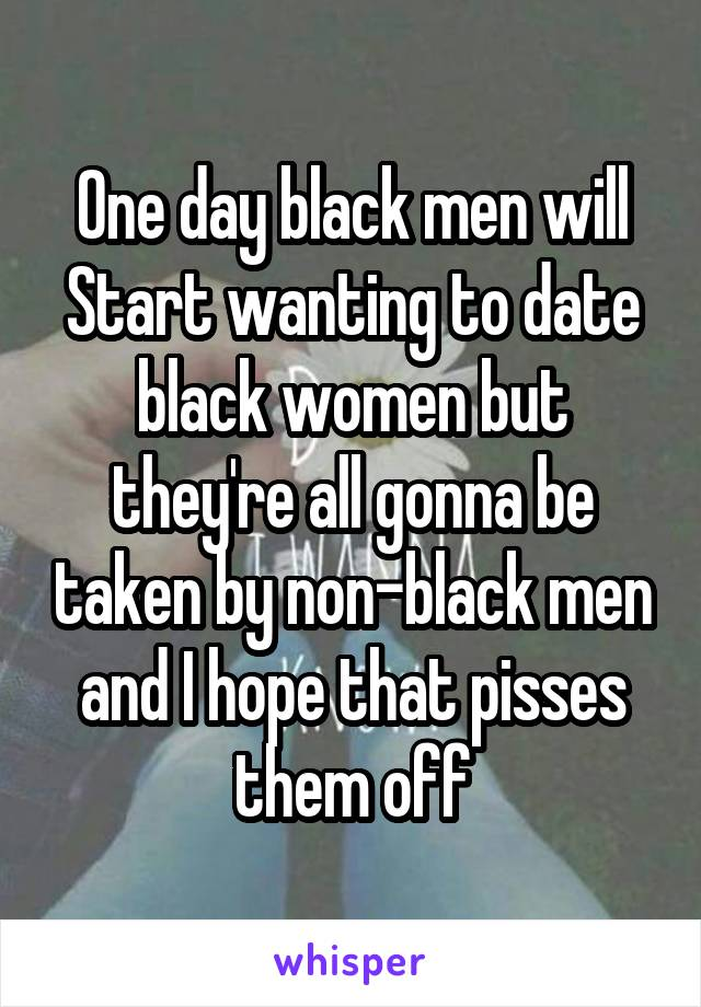 One day black men will Start wanting to date black women but they're all gonna be taken by non-black men and I hope that pisses them off