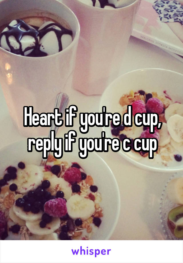 Heart if you're d cup, reply if you're c cup