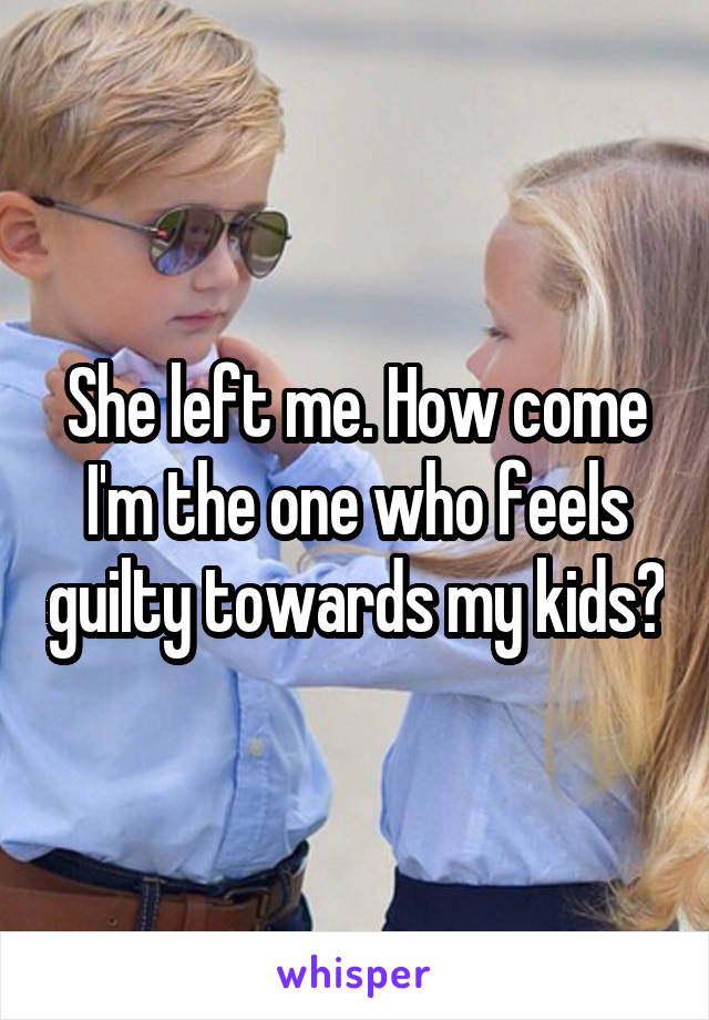 She left me. How come I'm the one who feels guilty towards my kids?