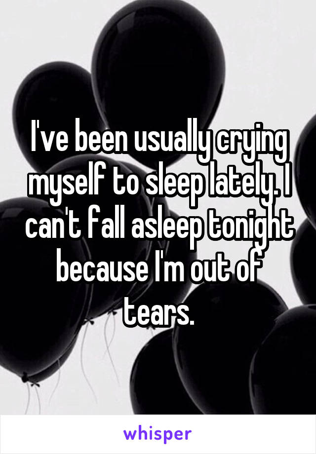I've been usually crying myself to sleep lately. I can't fall asleep tonight because I'm out of tears.