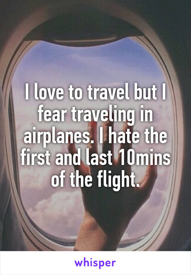 I love to travel but I fear traveling in airplanes. I hate the first and last 10mins of the flight.