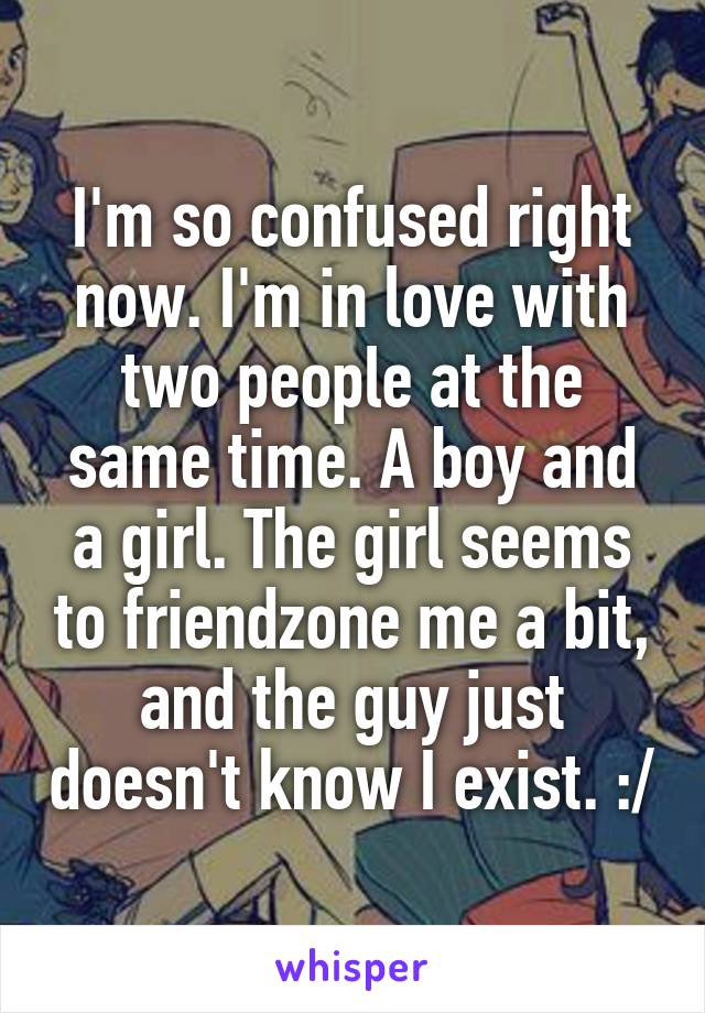 I'm so confused right now. I'm in love with two people at the same time. A boy and a girl. The girl seems to friendzone me a bit, and the guy just doesn't know I exist. :/