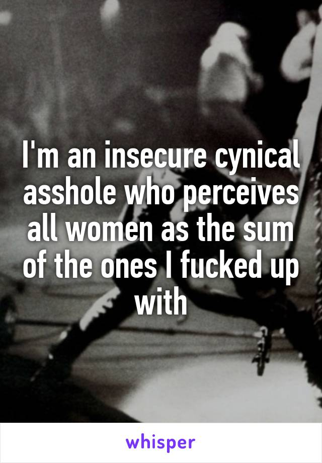 I'm an insecure cynical asshole who perceives all women as the sum of the ones I fucked up with