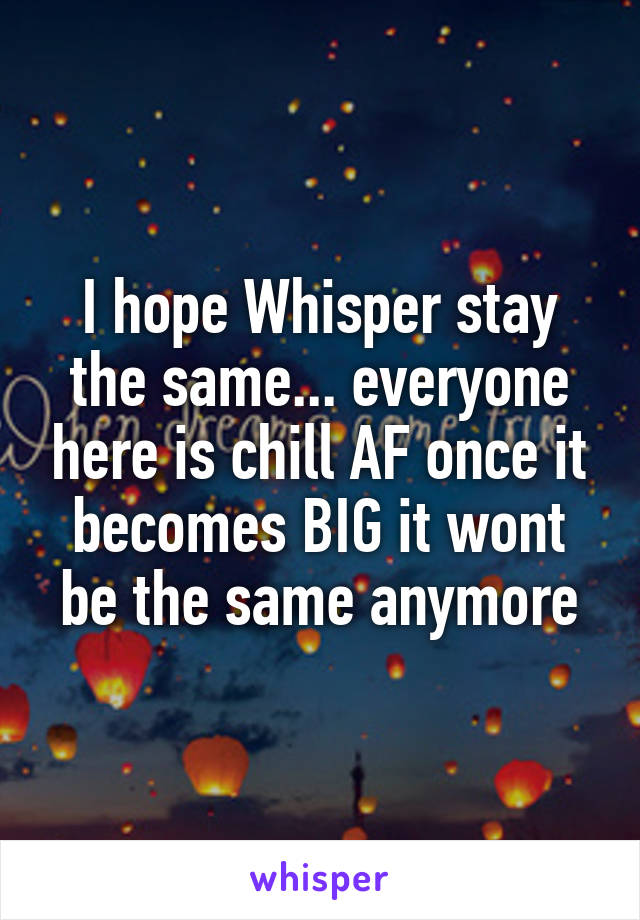 I hope Whisper stay the same... everyone here is chill AF once it becomes BIG it wont be the same anymore