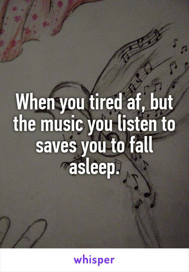 When you tired af, but the music you listen to saves you to fall asleep.