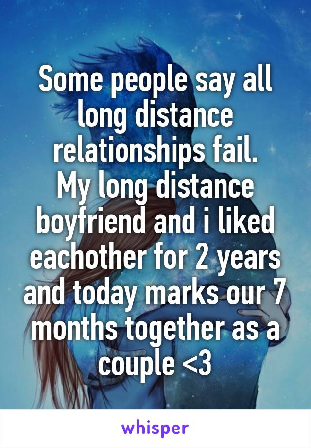 Some people say all long distance relationships fail. My long distance boyfriend and i liked eachother for 2 years and today marks our 7 months together as a couple <3