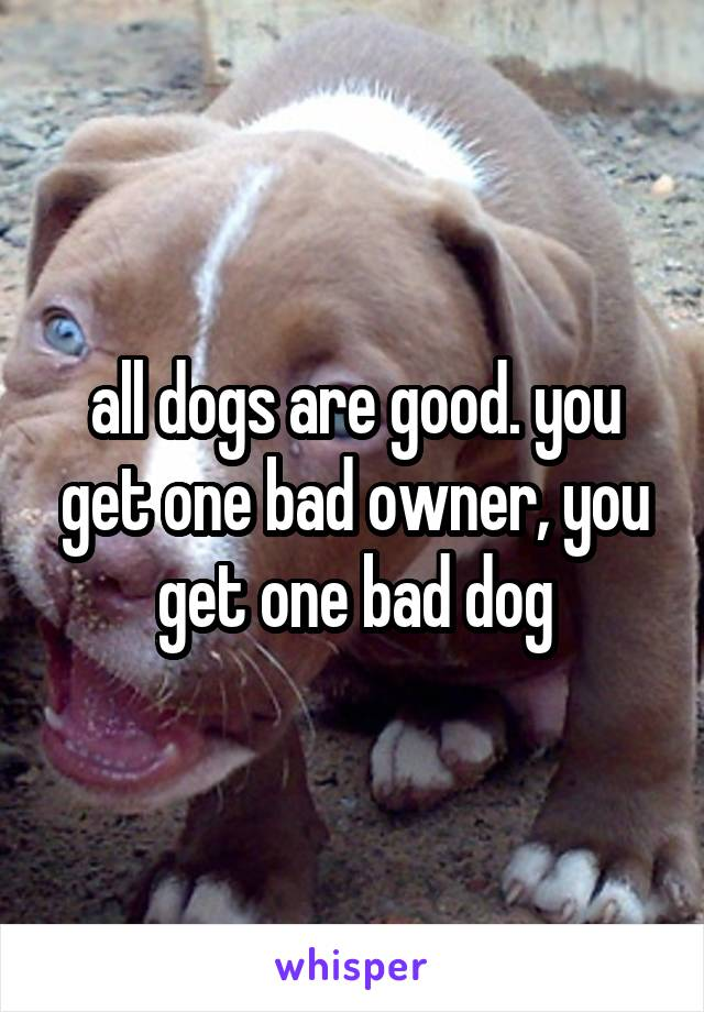 all dogs are good. you get one bad owner, you get one bad dog