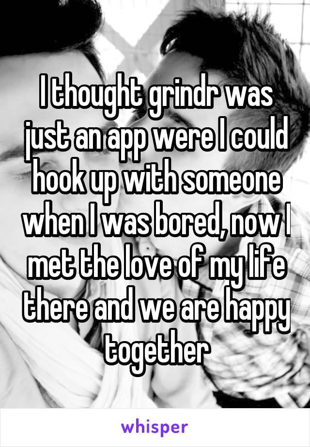 I thought grindr was just an app were I could hook up with someone when I was bored, now I met the love of my life there and we are happy together