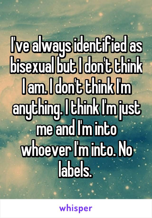 I've always identified as bisexual but I don't think I am. I don't think I'm anything. I think I'm just me and I'm into whoever I'm into. No labels.
