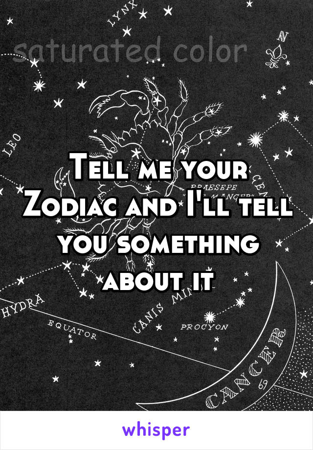 Tell me your Zodiac and I'll tell you something about it