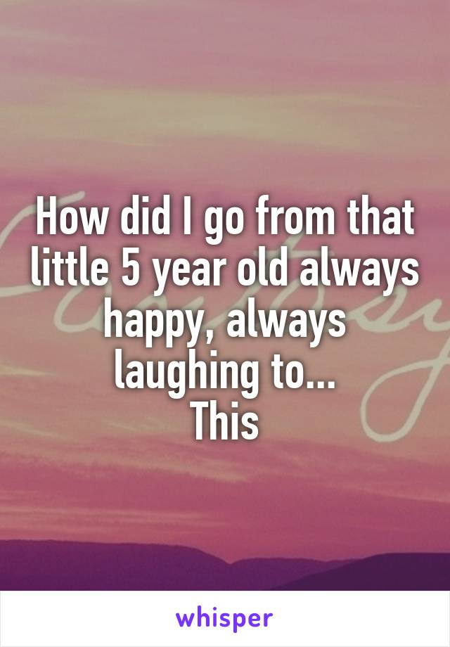 How did I go from that little 5 year old always happy, always laughing to... This