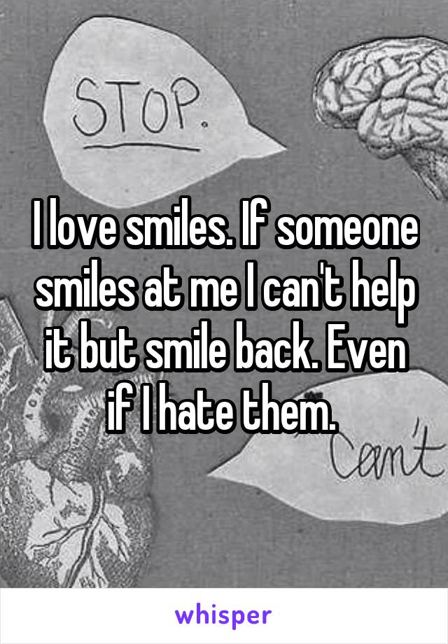 I love smiles. If someone smiles at me I can't help it but smile back. Even if I hate them.
