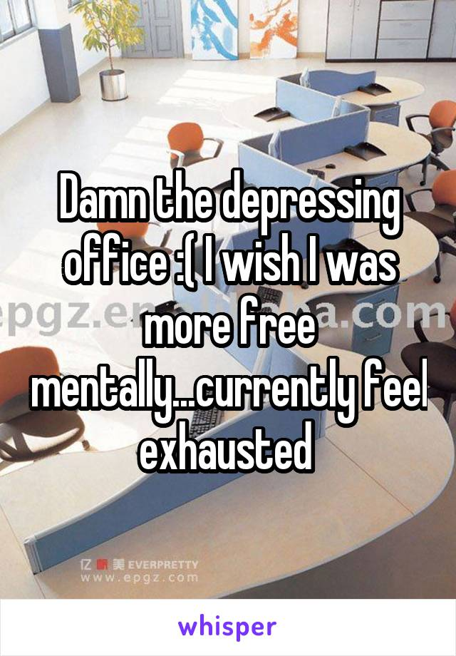 Damn the depressing office :( I wish I was more free mentally...currently feel exhausted