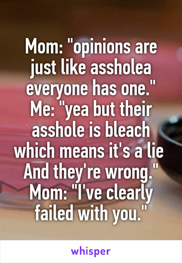 "Mom: ""opinions are just like assholea everyone has one."" Me: ""yea but their asshole is bleach which means it's a lie  And they're wrong."" Mom: ""I've clearly failed with you."""