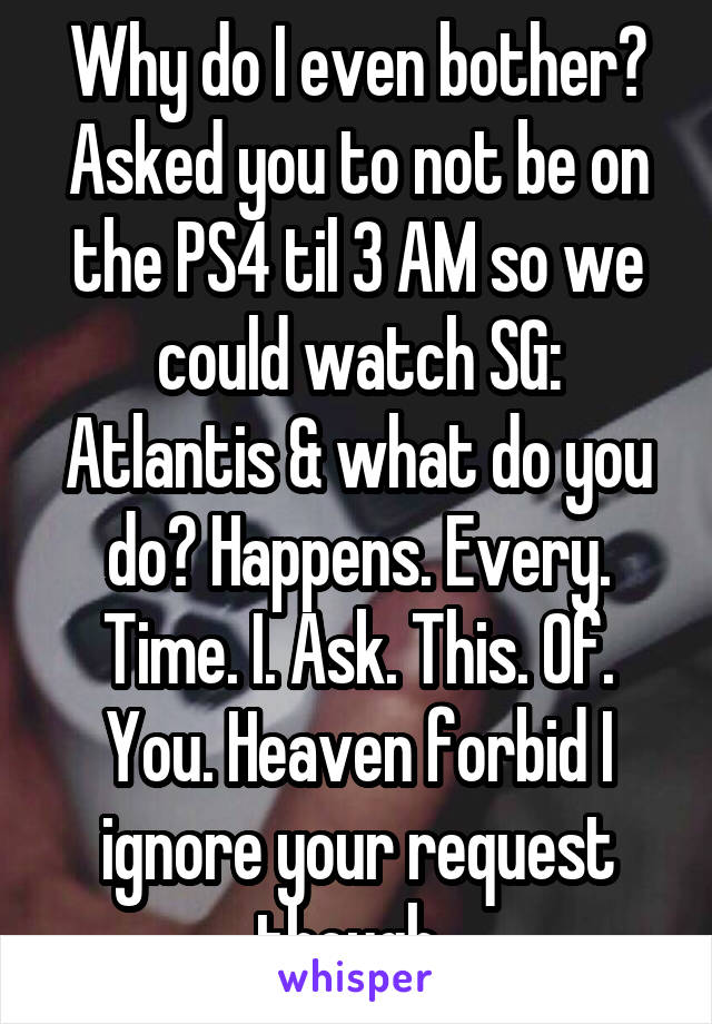Why do I even bother? Asked you to not be on the PS4 til 3 AM so we could watch SG: Atlantis & what do you do? Happens. Every. Time. I. Ask. This. Of. You. Heaven forbid I ignore your request though..