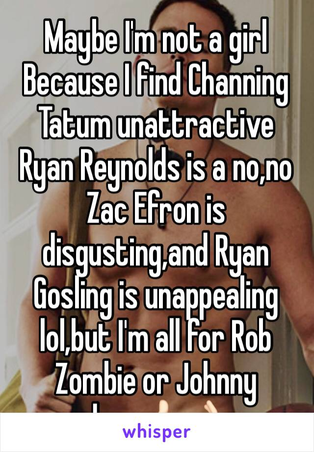 Maybe I'm not a girl Because I find Channing Tatum unattractive Ryan Reynolds is a no,no Zac Efron is disgusting,and Ryan Gosling is unappealing lol,but I'm all for Rob Zombie or Johnny depp👍🏻👌🏻