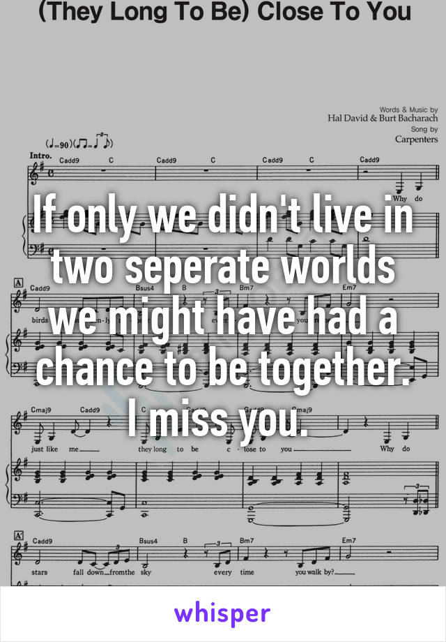 If only we didn't live in two seperate worlds we might have had a chance to be together. I miss you.