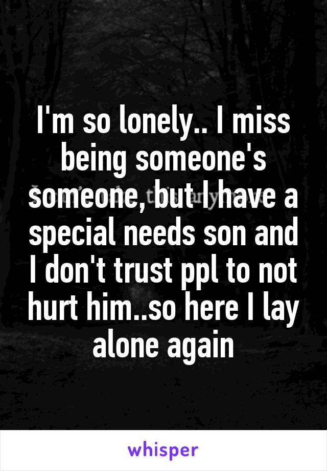 I'm so lonely.. I miss being someone's someone, but I have a special needs son and I don't trust ppl to not hurt him..so here I lay alone again
