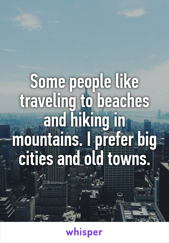 Some people like traveling to beaches and hiking in mountains. I prefer big cities and old towns.