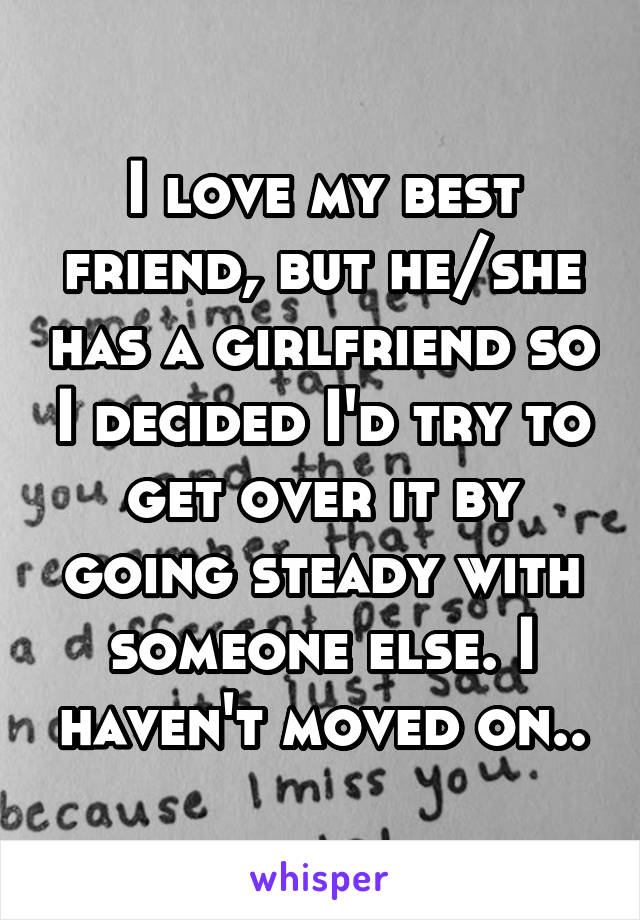 I love my best friend, but he/she has a girlfriend so I decided I'd try to get over it by going steady with someone else. I haven't moved on..