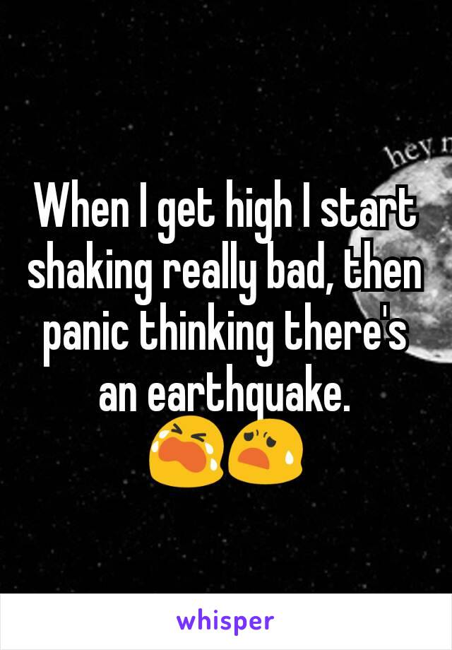 When I get high I start shaking really bad, then panic thinking there's an earthquake. 😭😧