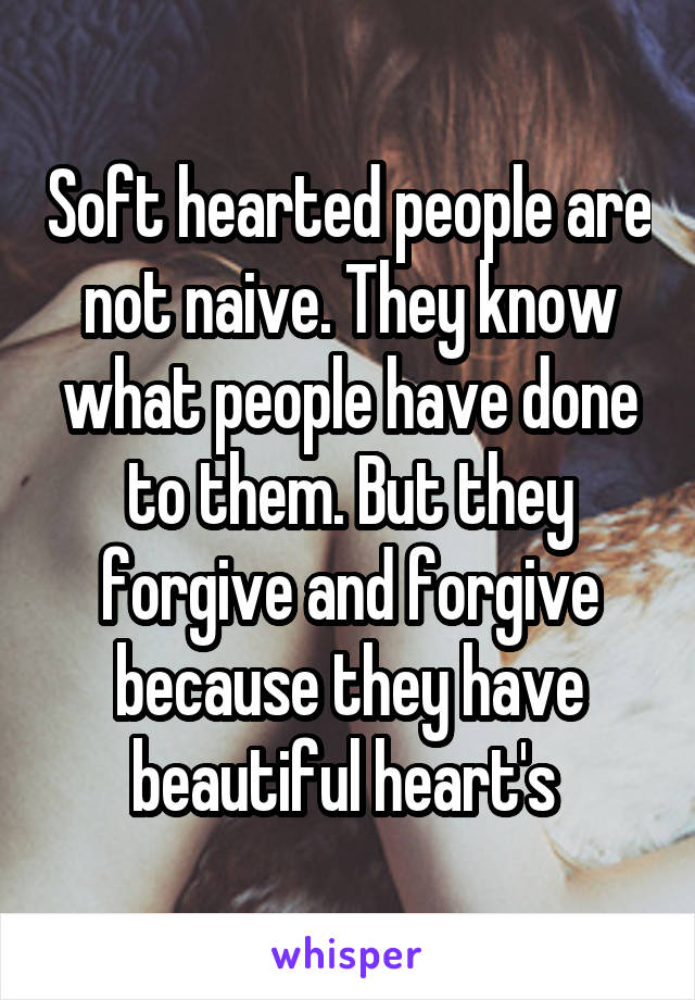 Soft hearted people are not naive. They know what people have done to them. But they forgive and forgive because they have beautiful heart's