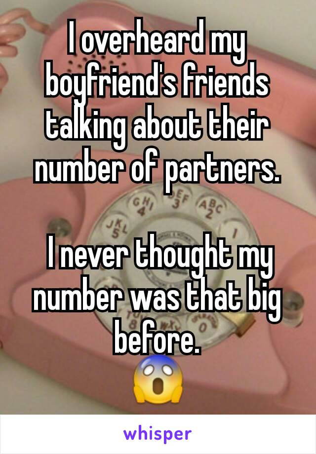 I overheard my boyfriend's friends talking about their number of partners.   I never thought my number was that big before. 😱