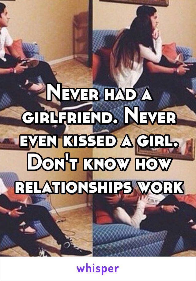 Never had a girlfriend. Never even kissed a girl. Don't know how relationships work