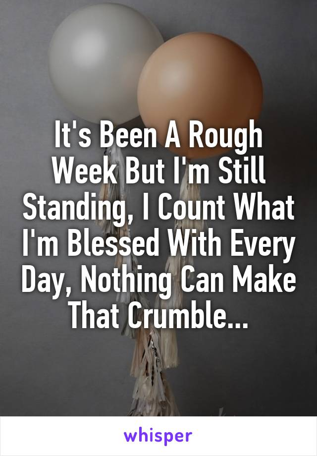 It's Been A Rough Week But I'm Still Standing, I Count What I'm Blessed With Every Day, Nothing Can Make That Crumble...