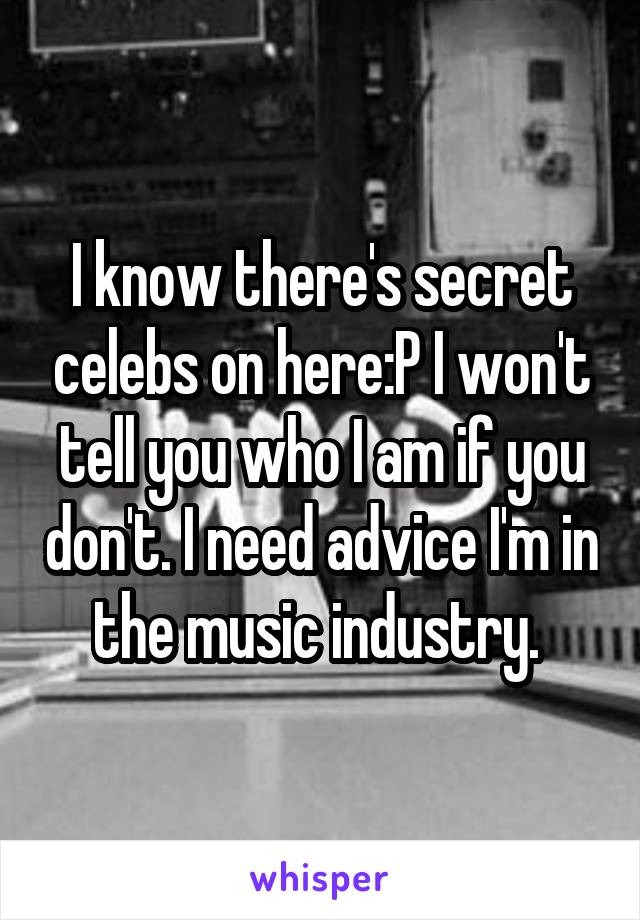 I know there's secret celebs on here:P I won't tell you who I am if you don't. I need advice I'm in the music industry.