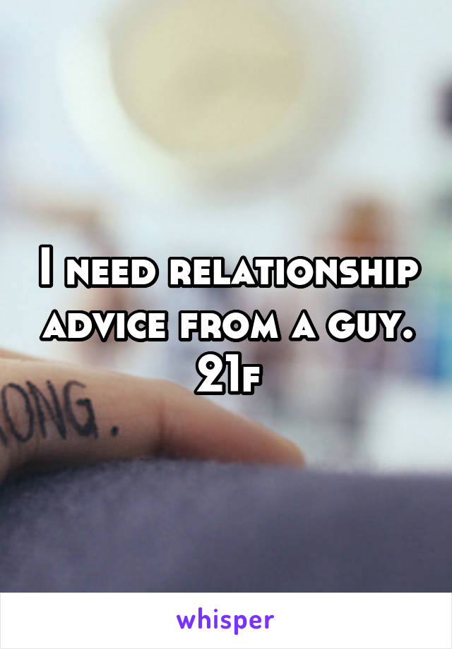 I need relationship advice from a guy. 21f
