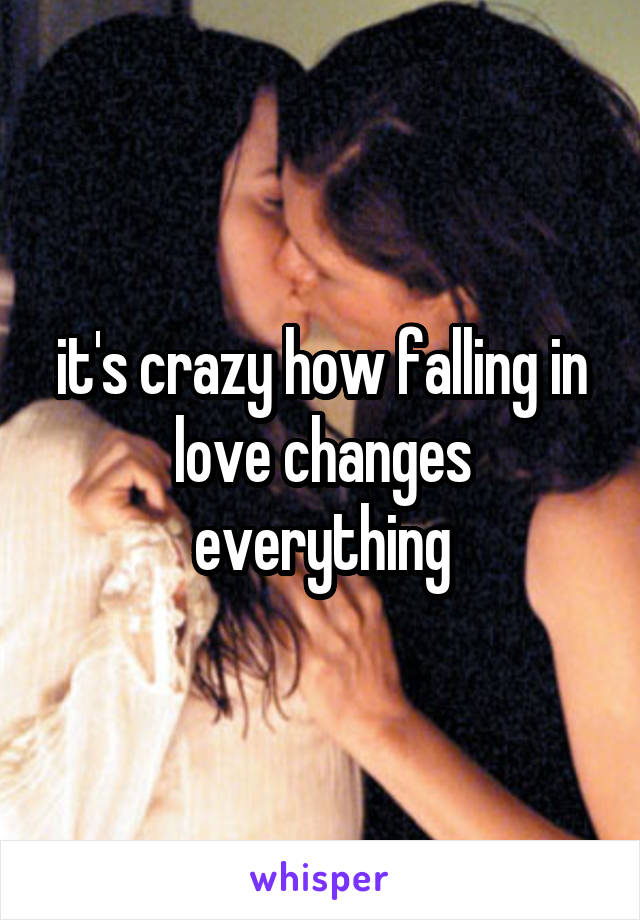 it's crazy how falling in love changes everything