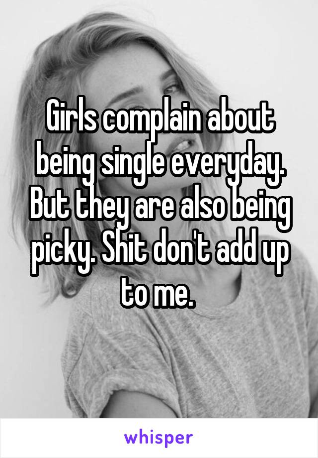 Girls complain about being single everyday. But they are also being picky. Shit don't add up to me.