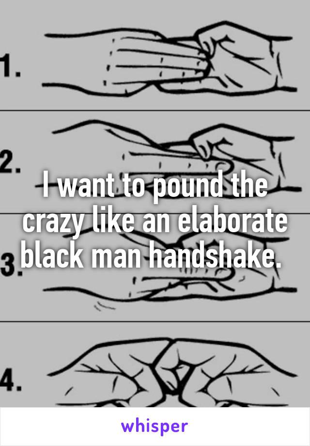 I want to pound the crazy like an elaborate black man handshake.