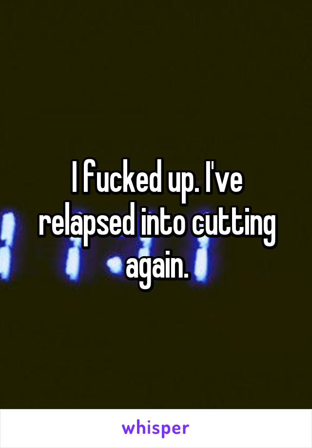 I fucked up. I've relapsed into cutting again.