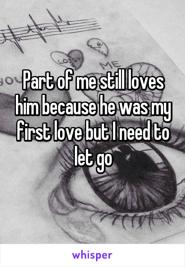Part of me still loves him because he was my first love but I need to let go