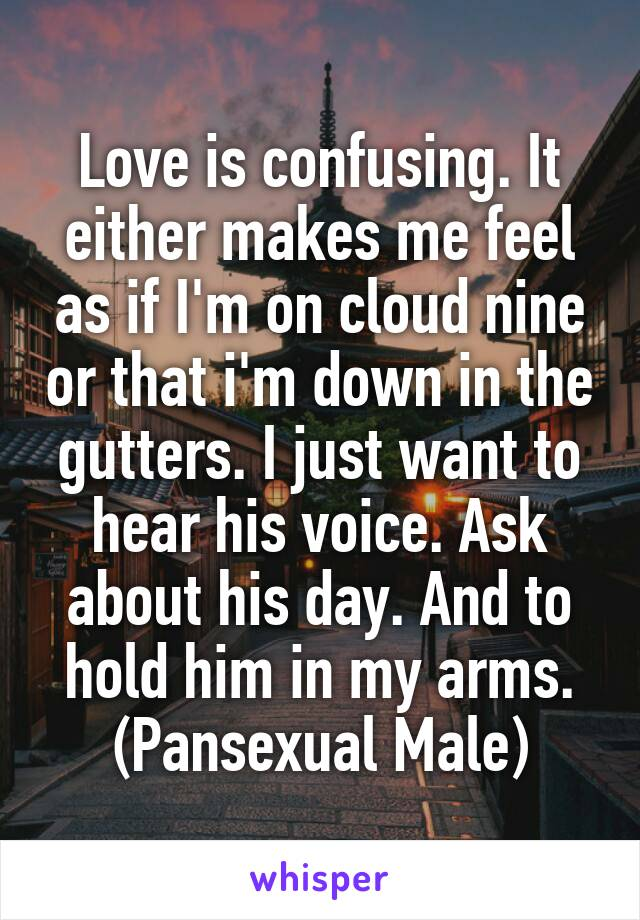 Love is confusing. It either makes me feel as if I'm on cloud nine or that i'm down in the gutters. I just want to hear his voice. Ask about his day. And to hold him in my arms. (Pansexual Male)