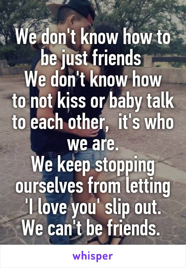 We don't know how to be just friends  We don't know how to not kiss or baby talk to each other,  it's who we are. We keep stopping ourselves from letting 'I love you' slip out. We can't be friends.