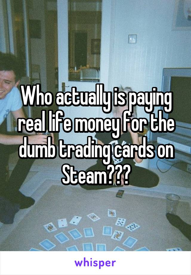 Who actually is paying real life money for the dumb trading cards on Steam???