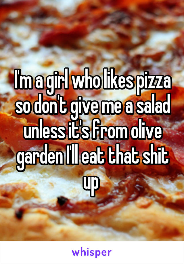 I'm a girl who likes pizza so don't give me a salad unless it's from olive garden I'll eat that shit up