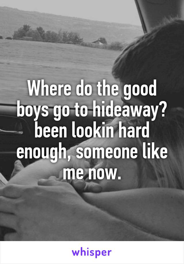 Where do the good boys go to hideaway? been lookin hard enough, someone like me now.