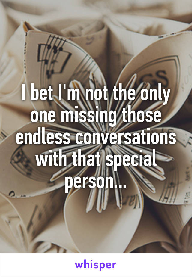 I bet I'm not the only one missing those endless conversations with that special person...