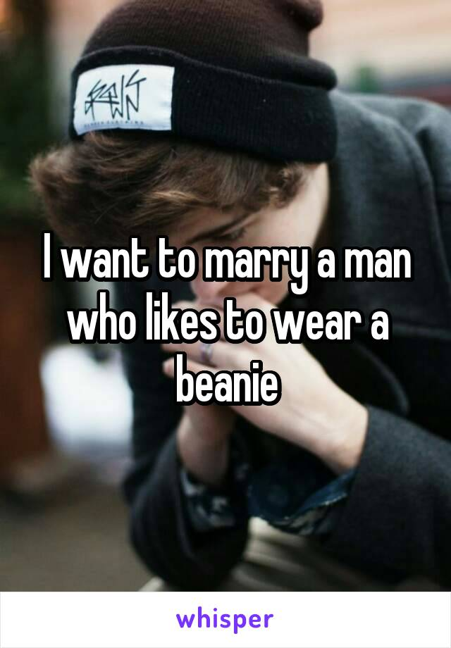I want to marry a man who likes to wear a beanie
