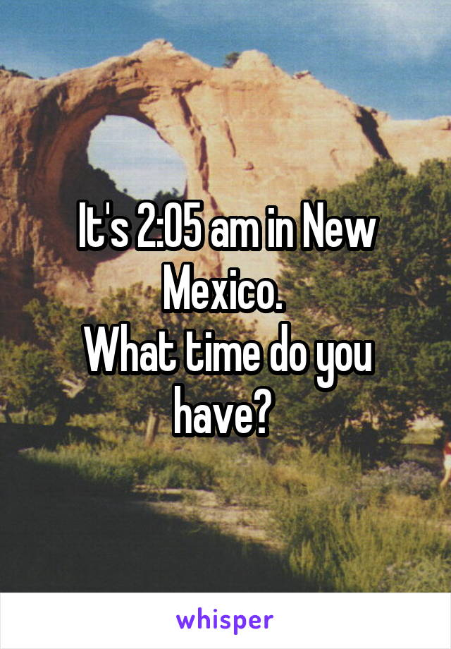 It's 2:05 am in New Mexico.  What time do you have?