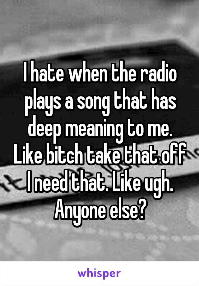 I hate when the radio plays a song that has deep meaning to me. Like bitch take that off I need that. Like ugh. Anyone else?