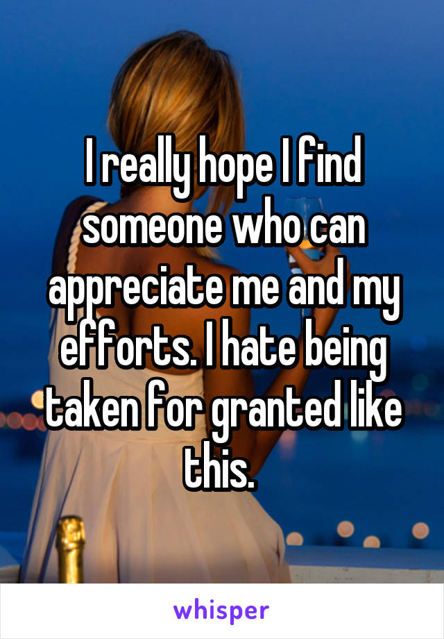 I really hope I find someone who can appreciate me and my efforts. I hate being taken for granted like this.