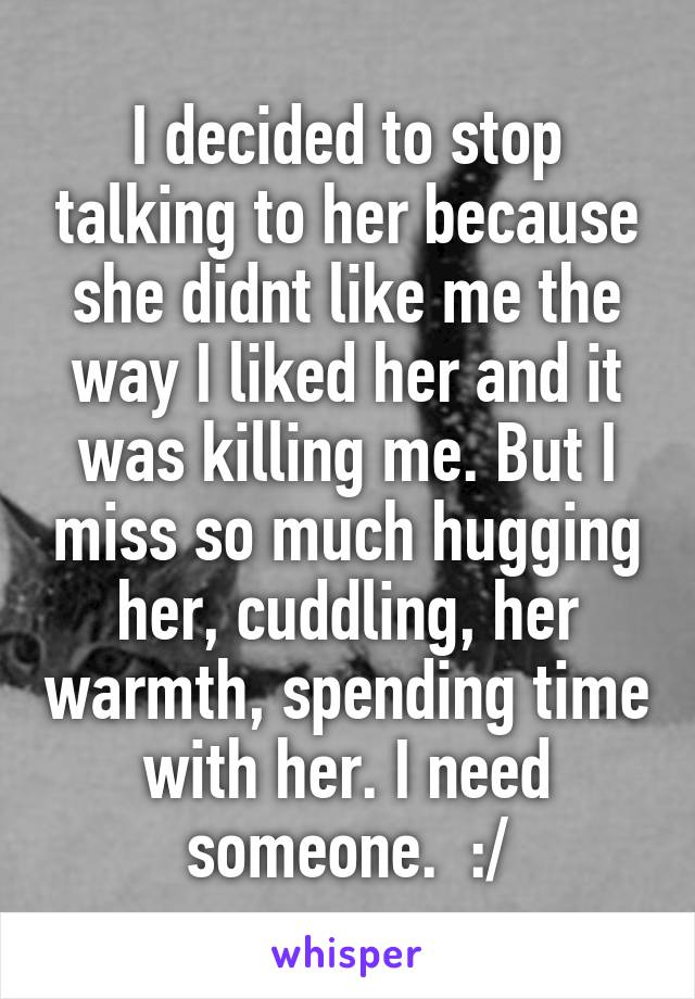 I decided to stop talking to her because she didnt like me the way I liked her and it was killing me. But I miss so much hugging her, cuddling, her warmth, spending time with her. I need someone.  :/