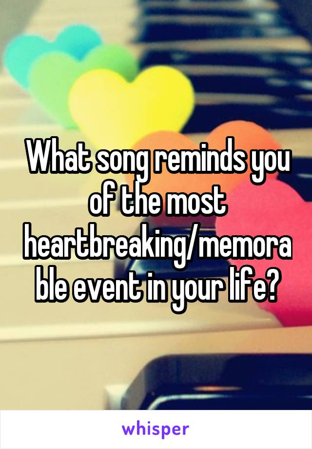 What song reminds you of the most heartbreaking/memorable event in your life?